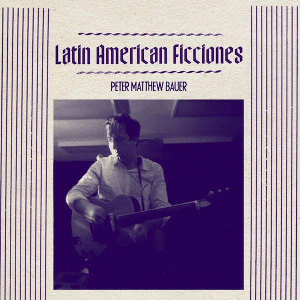 Peter Matthew Bauer (of The Walkmen) - Latin American Ficciones